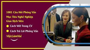 Mục tiêu nghề nghiệp giao dịch viên - cách viết trong CV và trả lời phỏng vấn thu hút nhà tuyển dụng