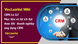 CRM là gì? Mục tiêu và lợi ích đạt được của doanh nghiệp khi ứng dụng hệ thống CRM