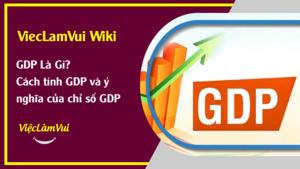 GDP là gì? Cách tính GDP thông dụng và ý nghĩa của chỉ số GDP