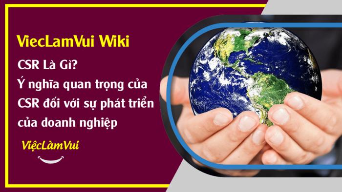 CSR là gì - Ý nghĩa quan trọng của CSR đối với doanh nghiệp - ViecLamVui Wiki