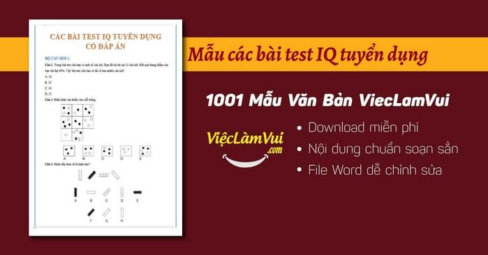 Download các bài test IQ tuyển dụng hay, phong phú, tư duy cao ✓ Bài test IQ tuyển dụng, bài test kiểm tra IQ được các tập đoàn, công ty lớn Samsung, FPT, Vietttel... sử dụng tuyển nhân sự giỏi ✓ Mẫu bài test IQ tuyển dụng định dạng file Word ✓ Tham khảo và tải miễn phí các bài test IQ tuyển dụng có đáp án nhanh dễ dàng, không mất phí tại ViecLamVui