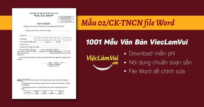 Download mẫu cam kết 02 file Word dựng sẵn nội dung chuẩn ✓ Theo Thông tư số 92/2015/TT-BTC của Bộ Tài chính ✓ Mẫu cam kết thu nhập dưới mức chịu thuế TNCN dành cho cá nhân thực hiện cam kết chưa đến mức thu nhập chịu thuế TNCN ✓ Dễ chỉnh sửa, tiện dùng ngay ✓ Tải mẫu 02/CK-TNCN không mất phí tại ViecLamVui